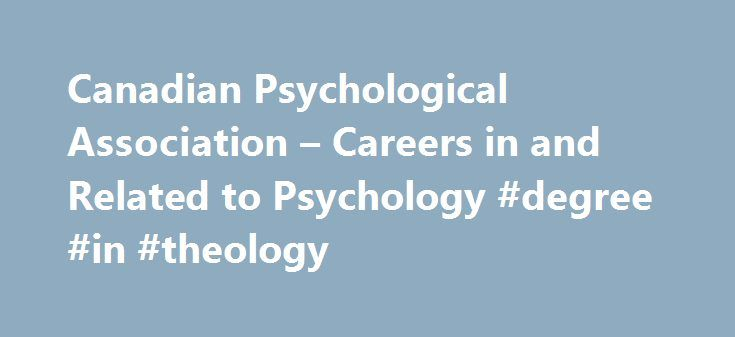 Canadian Psychological Association – Careers in and Related to Psychology #degree #in #theology http://degree.nef2.com/canadian-psychological-association-careers-in-and-related-to-psychology-degree-in-theology/  #careers with a psychology degree # Following a BA or BSc degree in psychology, some students opt not to pursue a career in psychology while others do. For the former, many of the abilities and skills that one obtained as a psychology student can be used in careers that are not…