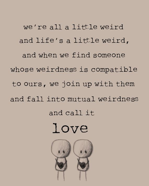 "I keep seeing this being misquoted as a Dr. Seuss quote - It's not, it's Robert Fulghum, and it actually goes like this ""We're all a little weird. And life is weird. And when we find someone whose weirdness is compatible with ours, we join up with them and fall into   mutually satisfying weirdness—and call it love—true love.""   ― Robert Fulghum"