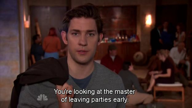 """You're looking at the master of leaving parties early."" ~ Jim Halpert 