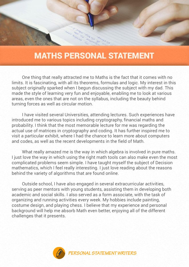 When you are writing your maths personal statement, you have to include your qualification and experience part. If you want to see an example, click this link below.  http://www.personalstatementwriters.biz/maths-personal-statement/