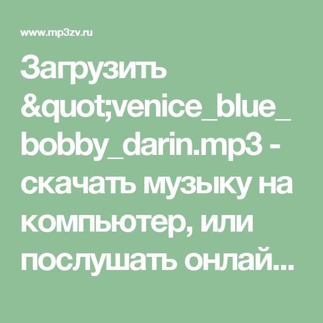 """Загрузить """"venice_blue_bobby_darin.mp3 - скачать музыку на компьютер, или послушать онлайн, mp3 музыка бесплатна на mp3zv.ru"""""""