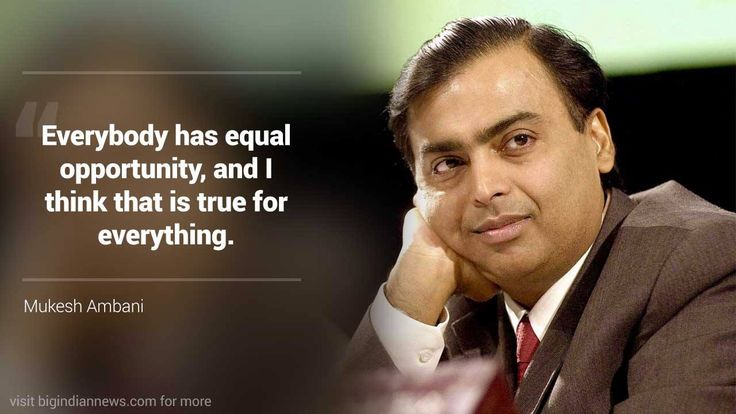 Everybody has equal opportunity, and I think that is true for everything. - Mukesh Ambani