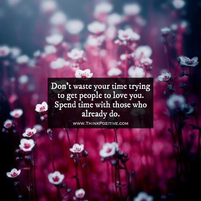 Positive Quotes : Dont waste your time trying to get people to love you. Spend time with those wh