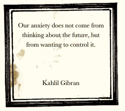 "Kahlil Gibran: ""Our anxiety does not come from thinking about the future, but from wanting to control it."""