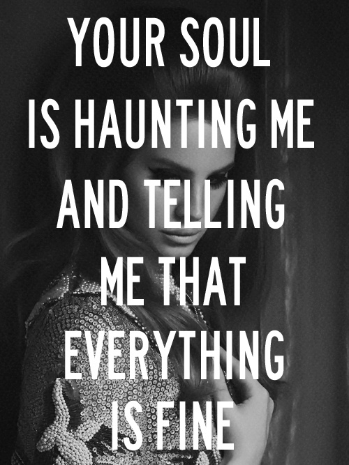 Your soul is haunting me and telling me that everything is fine - Lana del Rey, Dark Paradise