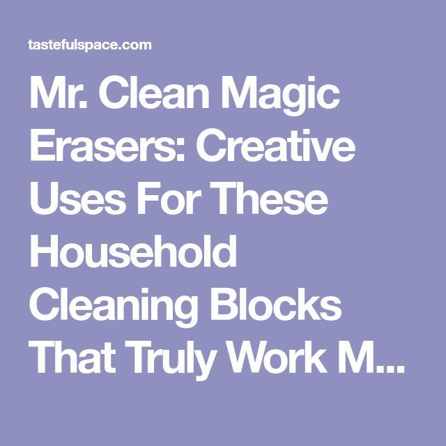 Mr. Clean Magic Erasers: Creative Uses For These Household Cleaning Blocks That Truly Work Magic! | The Household Tips Guide