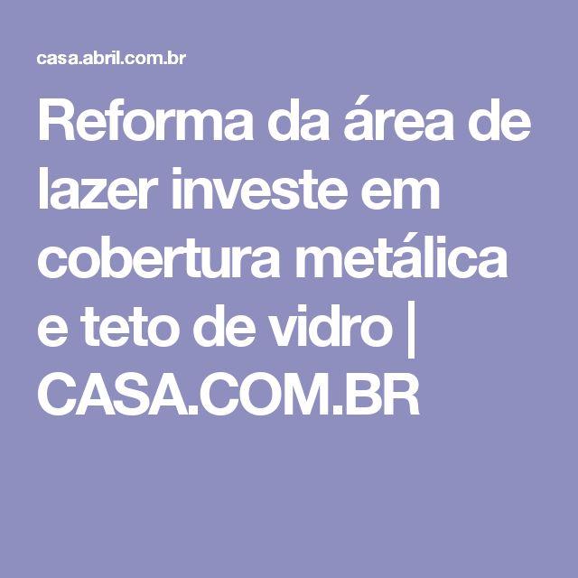 Reforma da área de lazer investe em cobertura metálica e teto de vidro | CASA.COM.BR
