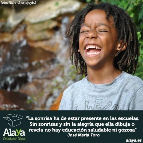 """""""La sonrisa ha de estar presente en las escuelas. SIn sonrisas y sin la alegría que ella dibuja o revela no hay educación saludable ni gozosa"""" Jose María Toro"""