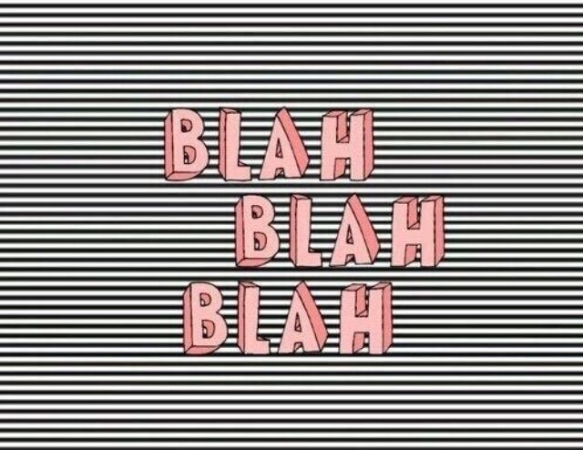The more the blah..the less i listen..😃