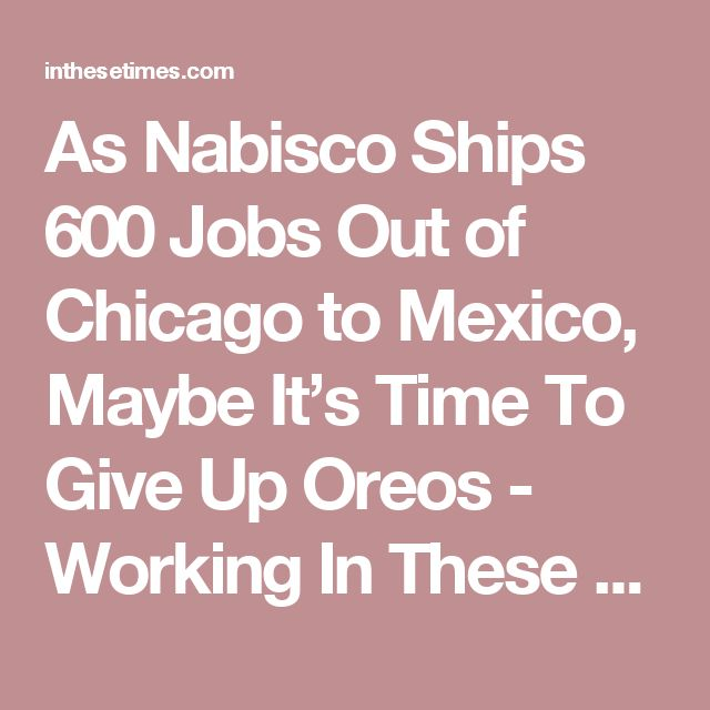 As Nabisco Ships 600 Jobs Out of Chicago to Mexico, Maybe It's Time To Give Up Oreos - Working In These Times