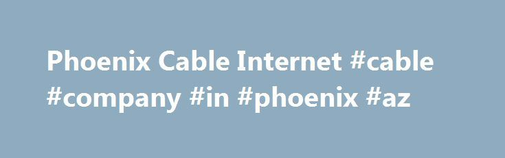 Phoenix Cable Internet #cable #company #in #phoenix #az http://pittsburgh.remmont.com/phoenix-cable-internet-cable-company-in-phoenix-az/  # See the Latest Cable Internet Offers in Phoenix, AZ. Users can now find out how Phoenix cable internet service packages, providers and prices compare with the remainder of the nation. For instance, there are 2 cable internet providers in Phoenix which is -71.43% more than the national average. Together the 2 providers have 74 cable internet plans that…