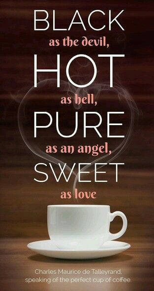 Coffee: Black as the devil, hot as hell, pure as an angel, sweet as love.