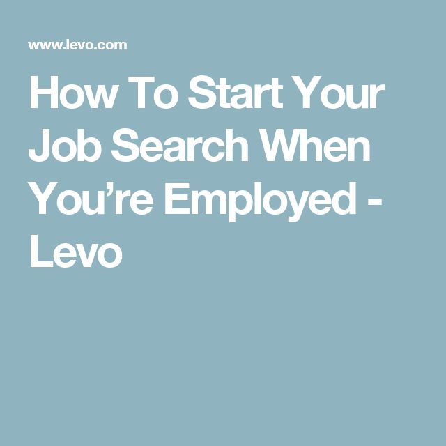 How To Start Your Job Search When You're Employed - Levo