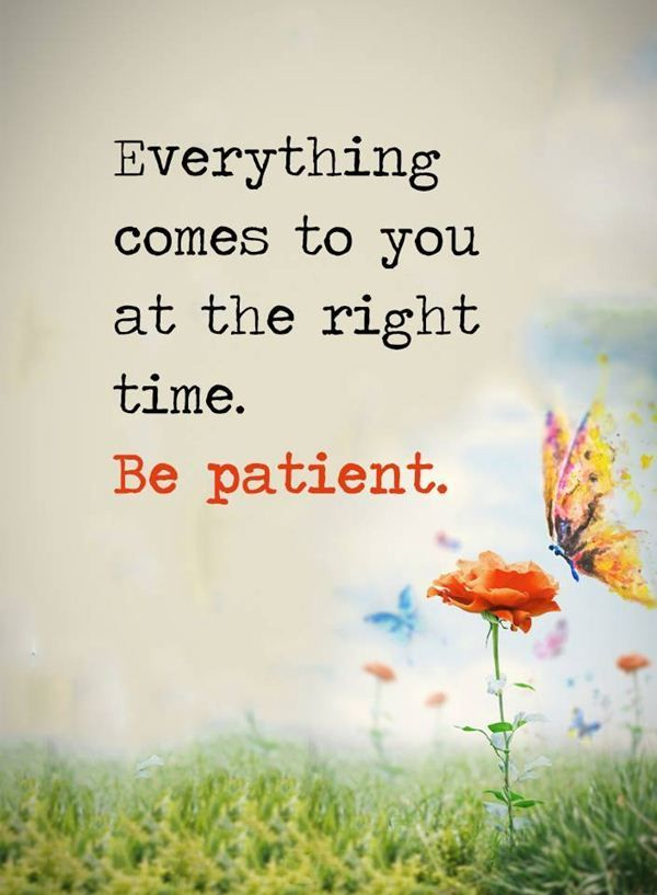 Positive Quotes About Life Be Patient Everything Comes Right Time Inspirational Quotes About Li Be Patient Quotes Positive Quotes Inspiring Quotes About Life