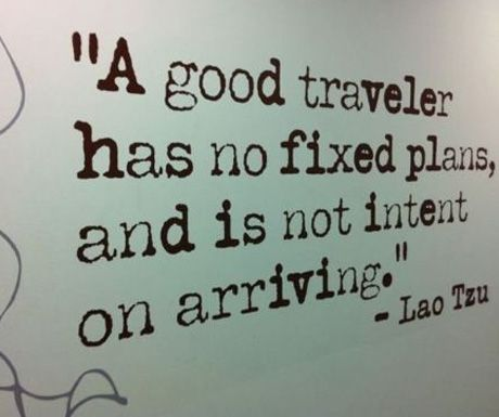 """A good traveller has no fixed plans, and is not intent on arriving."" Lao Tzu"