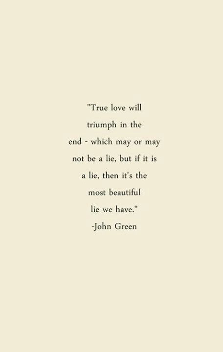 """True love will triumph in the end - which may or may not be a lie, but if it is a lie, then it's the most beautiful lie we have."" -John Green"