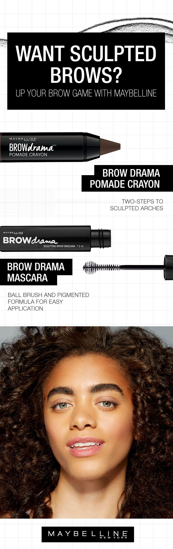Don't let unruly brows rule you. Sculpt them with a little help from Maybelline. This Maybelline eyebrow guide provides the easy solution for getting sculpted brows to step up your overall beauty look. Try our Brow Drama Sculpting Mascara for a 2 step process to get sculpted arches or Brow Drama Pomade Crayon for mastering all your strays and fly aways with a ball brush and pigmented formula for an easy to use application.