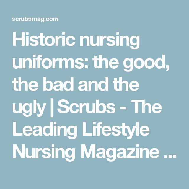 Historic nursing uniforms: the good, the bad and the ugly | Scrubs - The Leading Lifestyle Nursing Magazine Featuring Inspirational and Informational Nursing Articles
