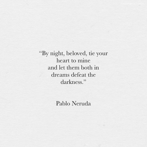 """By night, beloved, tie your heart to mine and let them both in dreams defeat the darkness."" - Pablo Neruda"