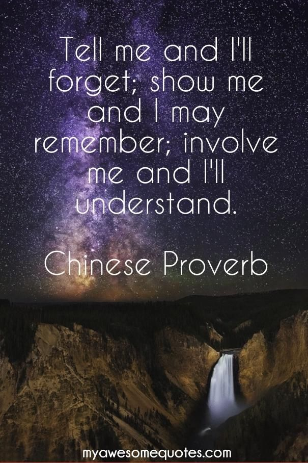 Tell me and Ill forget; show me and I may remember; involve me and I'll understand.