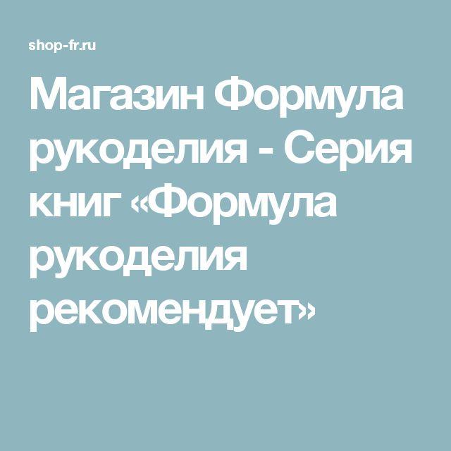 Магазин Формула рукоделия - Серия книг «Формула рукоделия рекомендует»
