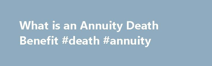 What is an Annuity Death Benefit #death #annuity http://colorado.remmont.com/what-is-an-annuity-death-benefit-death-annuity/  # What is an Annuity Death Benefit Some insurance companies sell annuities that have a guaranteed death benefit. Other companies sell the death benefit as a separate rider. Either way, the death benefit is considered to be an important feature of an annuity. While some insurance companies structure the death benefit differently, it usually means that upon the…