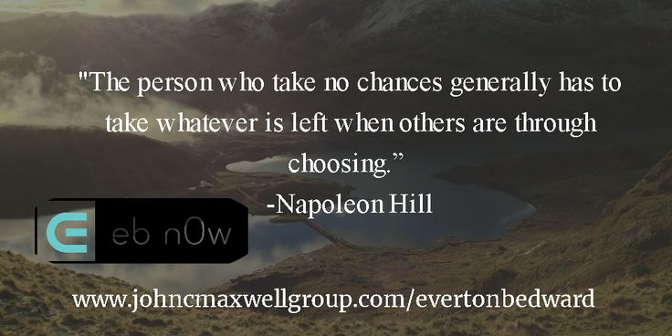 """""""The person who take no chances generally has to take whatever is left when others are through choosing.""""  -Napoleon Hill"""
