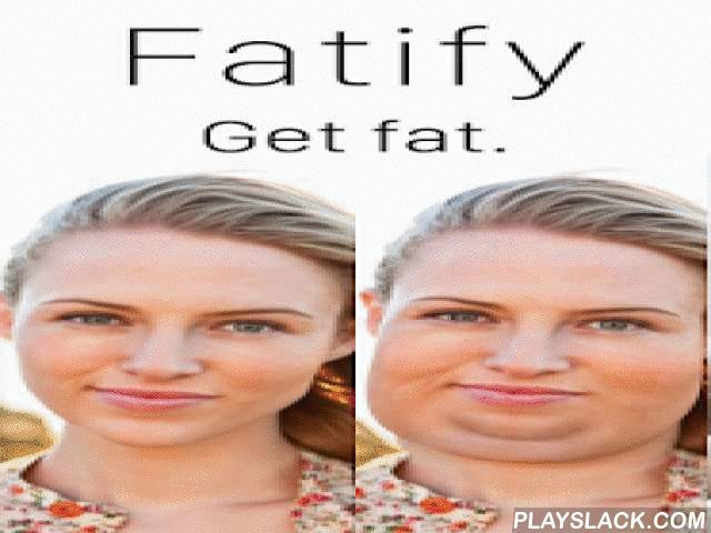 "Fatify - Get Fat  Android App - playslack.com , Fatify™ - Make your face fat! #1 animated face-morphing app of ALL TIME""what you'd look like after eating 50,000 hotdog-filled pizza crusts and never exercising"" - HUFFINGTON POST (also seen on Bloomberg Businessweek, IntoMobile and more)""Funniest app ever!"" -- APPSAGAFatify makes you fat AND animates your chunky face in 3D. Choose to add anything from 20 - 600 pounds, and even tap your chubby cheeks to make yourself jiggle, burp, fart and…"