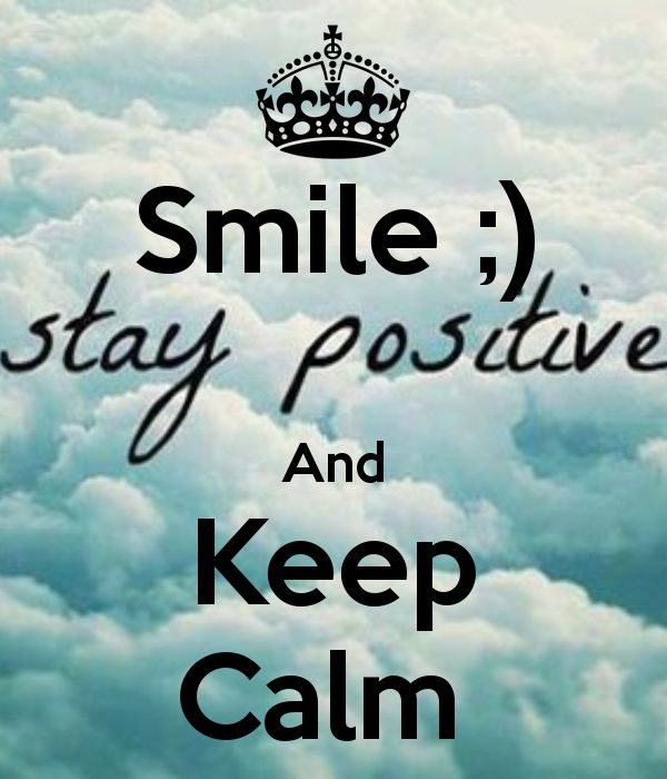 Smile :) Stay positive and Keep Calm