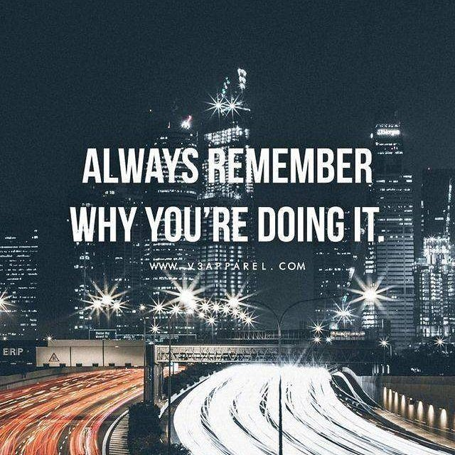 Never forget why you started in the first place. Remember your why?