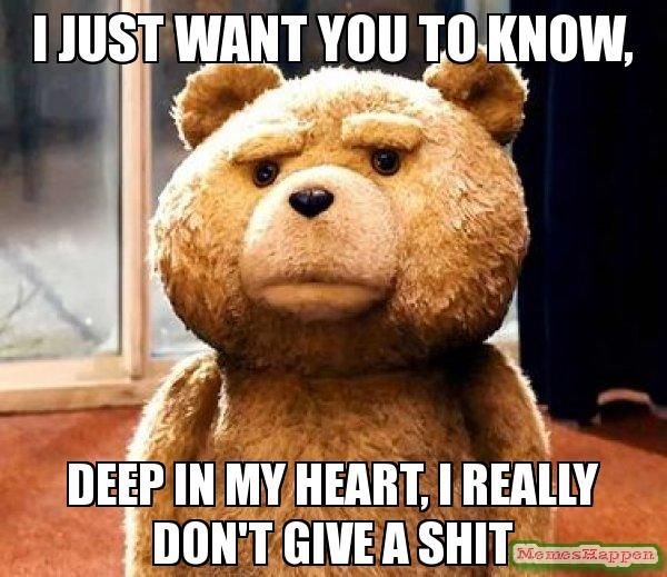 fuck+you,+i+dont+care+about+you+memes | ... YOU TO KNOW, DEEP IN MY HEART, I REALLY DON'T GIVE A SHIT - TED meme