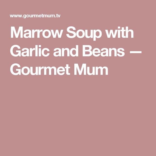 Marrow Soup with Garlic and Beans — Gourmet Mum