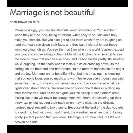 This is extremely true. Ive always had this kinda love/relationship with my hubby. Even before marriage. We held nothing back, we were always ourselves with eachother. My thoughts you should be as open as bf/gf as you are in marriage. No point in hiding it for marriage, it always comes out anyway. I love my man, my marriage, and this!❤ I wouldnt change anything in my life or how i got here. Marriage may not be perfect, beautiful all the time. But yes it is amazing. Having that 1 person…