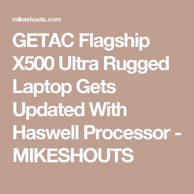 GETAC Flagship X500 Ultra Rugged Laptop Gets Updated With Haswell Processor - MIKESHOUTS