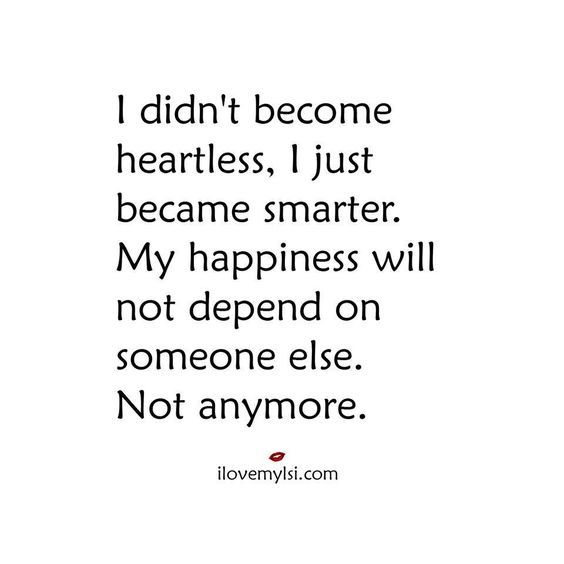I didn't become heartless. I just became smarter. My happiness will not depend on someone else. Not anymore.