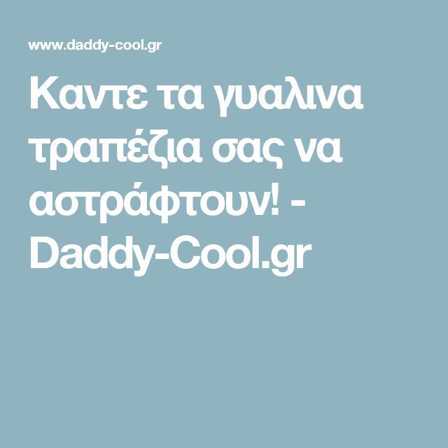 Καντε τα γυαλινα τραπέζια σας να αστράφτουν! - Daddy-Cool.gr