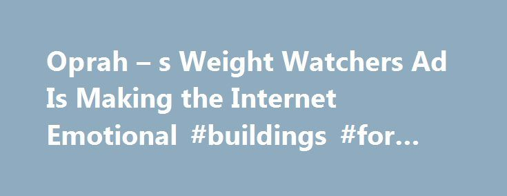 Oprah – s Weight Watchers Ad Is Making the Internet Emotional #buildings #for #sale http://commercial.nef2.com/oprah-s-weight-watchers-ad-is-making-the-internet-emotional-buildings-for-sale/  #weight watchers commercial # Oprah s New Weight Watchers Commercial Is Sending the Internet on an Emotional Roller Coaster It has people in tears Oprah Winfrey s new Weight Watchers commercial is creating an emotional outpouring online. In the ad Winfrey s first since announcing her involvement with…
