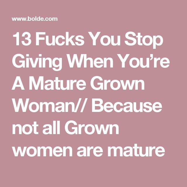 13 Fucks You Stop Giving When You're A Mature  Grown Woman// Because not all Grown women are mature