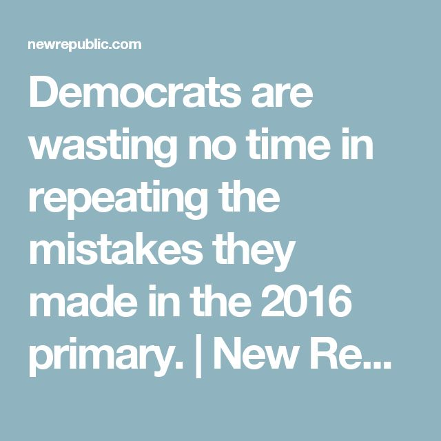 Democrats are wasting no time in repeating the mistakes they made in the 2016 primary. | New Republic