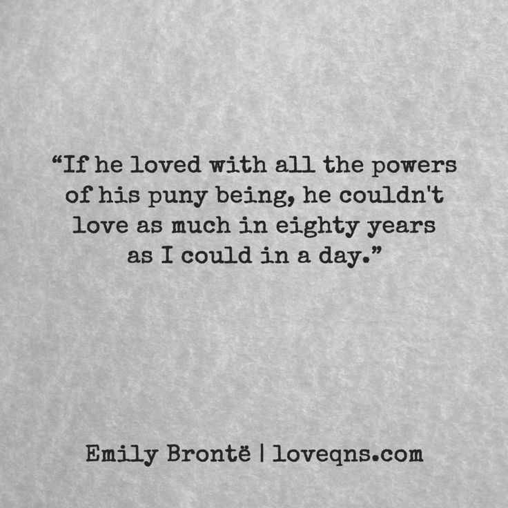 """""""If he loved with all the powers of his puny being, he couldn't love as much in eighty years as I could in a day."""" ― Emily Brontë *  loveqns, loveqns.com, passion, desire, lust, romance, romanticism, heartbreak, heartbroken, longing, devotion, paramour, amour, quote, quotes, story, love, poetry,"""