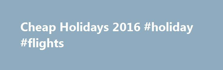 Cheap Holidays 2016 #holiday #flights http://entertainment.remmont.com/cheap-holidays-2016-holiday-flights-3/  #holiday flights # Browse our Deals. Cheap Holidays Deals We know that sometimes all you re searching for is a cheap holiday. That s why…