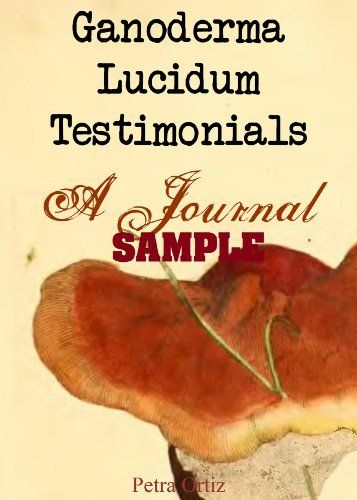 My favourite mushroom on the planet: Ganoderma Lucidum  Testimonials, A Journal SAMPLE (A Cool Journal To Write In) by Petra Ortiz, http://www.amazon.com/dp/B00DWBZBLM/ref=cm_sw_r_pi_dp_bSw4rb0W8QA1E