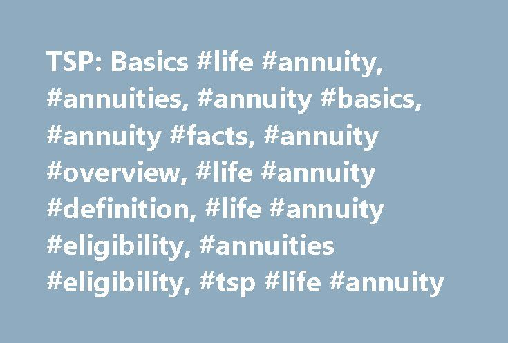 TSP: Basics #life #annuity, #annuities, #annuity #basics, #annuity #facts, #annuity #overview, #life #annuity #definition, #life #annuity #eligibility, #annuities #eligibility, #tsp #life #annuity http://iowa.nef2.com/tsp-basics-life-annuity-annuities-annuity-basics-annuity-facts-annuity-overview-life-annuity-definition-life-annuity-eligibility-annuities-eligibility-tsp-life-annuity/  # Life Annuities: Basics What is a Life Annuity? A life annuity provides guaranteed monthly payments for as…