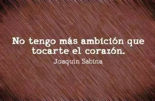 No tengo más ambición que tocarte el corazón. Sabina