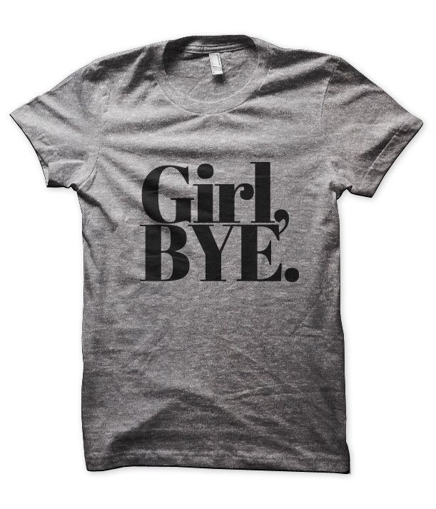 Girl, Bye Tee- I need this in my life!!!