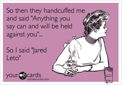 Funny Flirting Ecard: So then they handcuffed me and said 'Anything you say can and will be held against you'... So I said 'Jared Leto'.