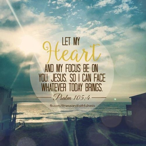 """Let my HEART and my focus be on you, Jesus, so I can face whatever TODAY brings.   """"Search for the Lord and for His strength""""…Psalm 105:4."""