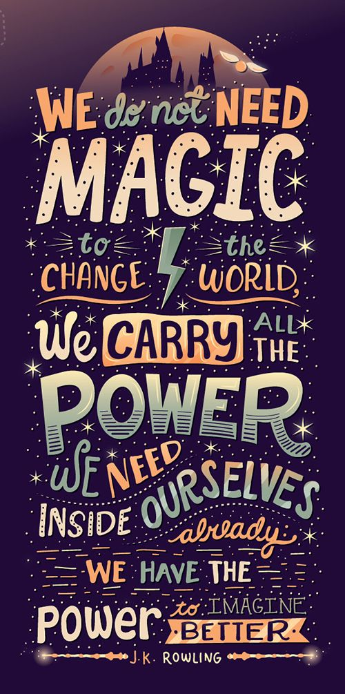 We do not need magic to change the world. We carry the all power we need inside ourselves already. We have the power to imagine better... J.K. Rowling