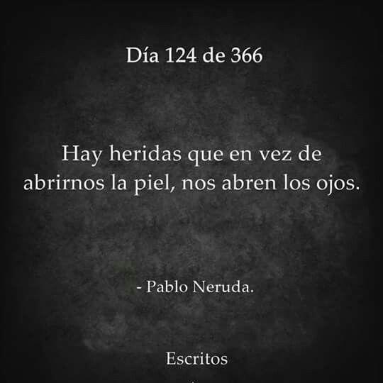 Hay heridas que en vez de abrirnos la piel, nos abren los ojos. - Pablo Neruda