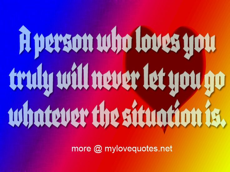 """"""" A person who loves you truly will never let you go whatever the situation is. """" * The most beautiful love quotes on images. Quotes about love made for him and for her ! Share these famous quotes with your friends, family and soul mate."""